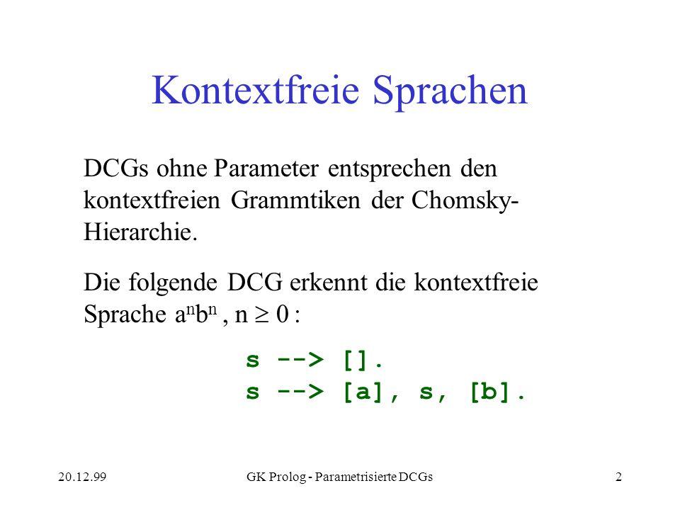 20.12.99GK Prolog - Parametrisierte DCGs2 Kontextfreie Sprachen DCGs ohne Parameter entsprechen den kontextfreien Grammtiken der Chomsky- Hierarchie.