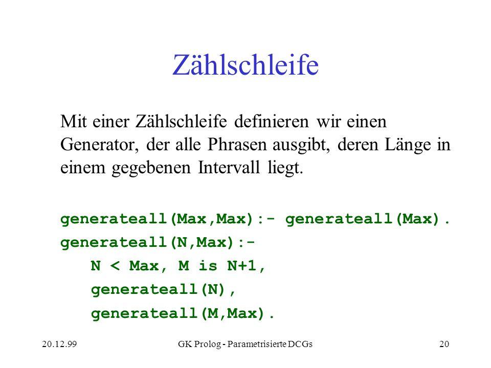 20.12.99GK Prolog - Parametrisierte DCGs20 Zählschleife Mit einer Zählschleife definieren wir einen Generator, der alle Phrasen ausgibt, deren Länge i