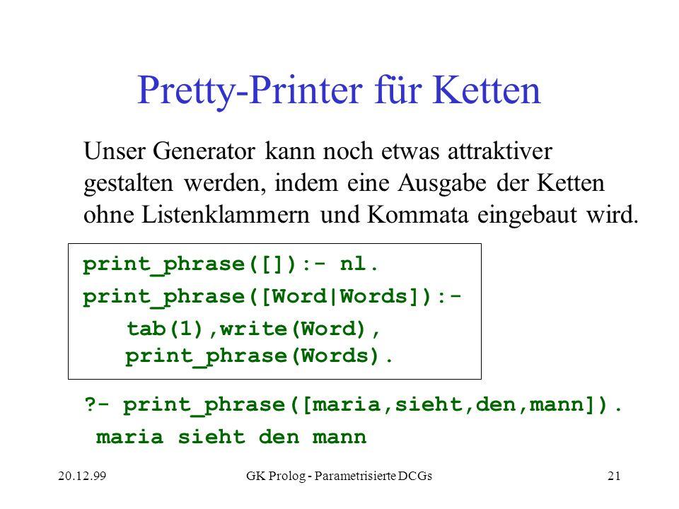 20.12.99GK Prolog - Parametrisierte DCGs21 Pretty-Printer für Ketten Unser Generator kann noch etwas attraktiver gestalten werden, indem eine Ausgabe