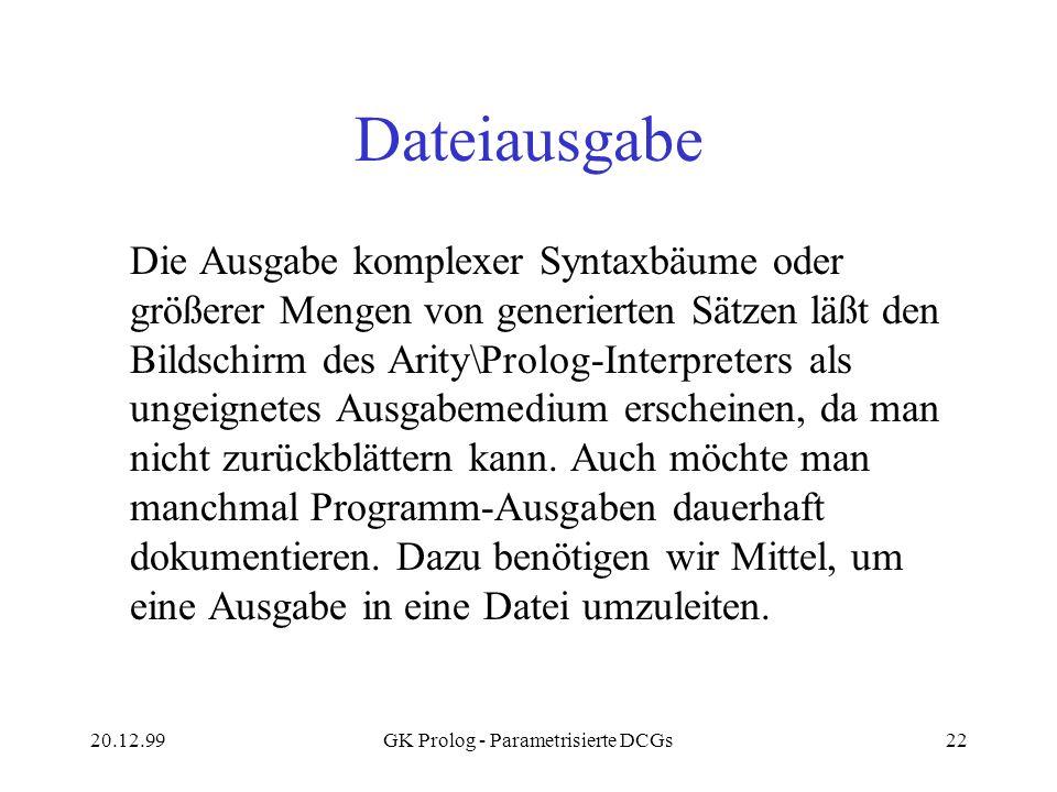 20.12.99GK Prolog - Parametrisierte DCGs22 Dateiausgabe Die Ausgabe komplexer Syntaxbäume oder größerer Mengen von generierten Sätzen läßt den Bildsch