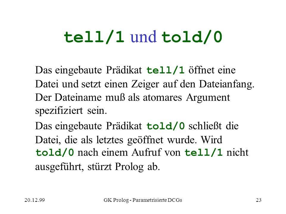20.12.99GK Prolog - Parametrisierte DCGs23 tell/1 und told/0 Das eingebaute Prädikat tell/1 öffnet eine Datei und setzt einen Zeiger auf den Dateianfa
