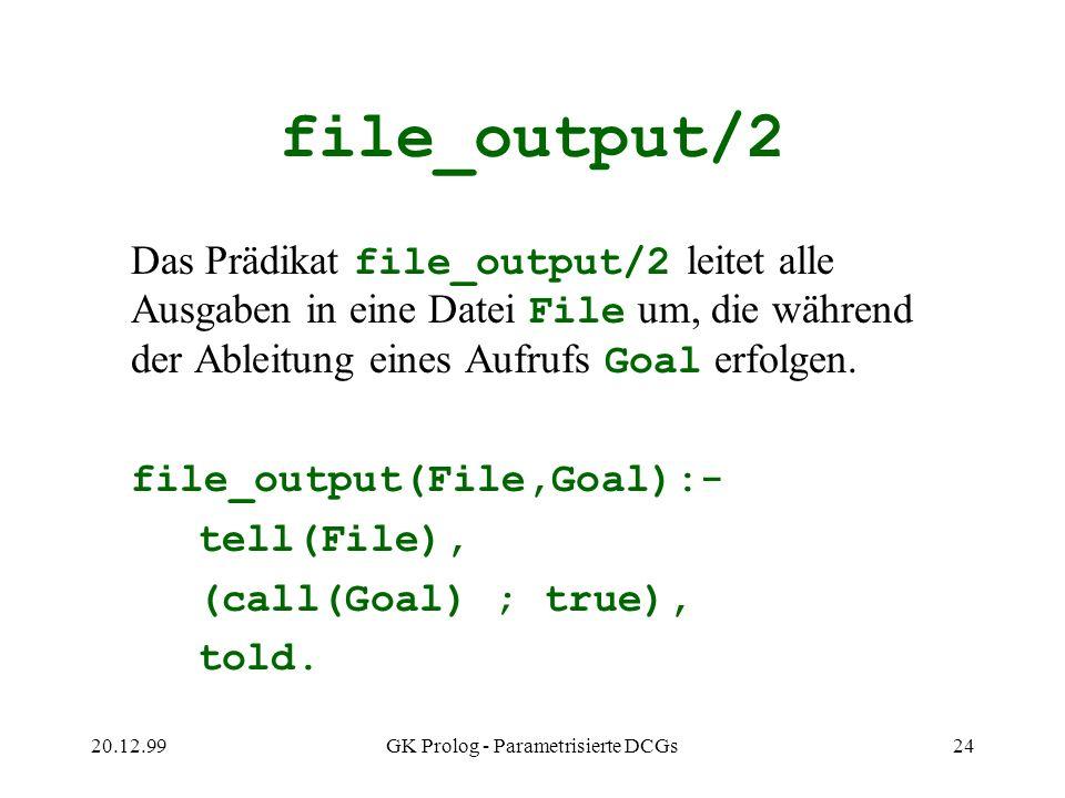 20.12.99GK Prolog - Parametrisierte DCGs24 file_output/2 Das Prädikat file_output/2 leitet alle Ausgaben in eine Datei File um, die während der Ableit