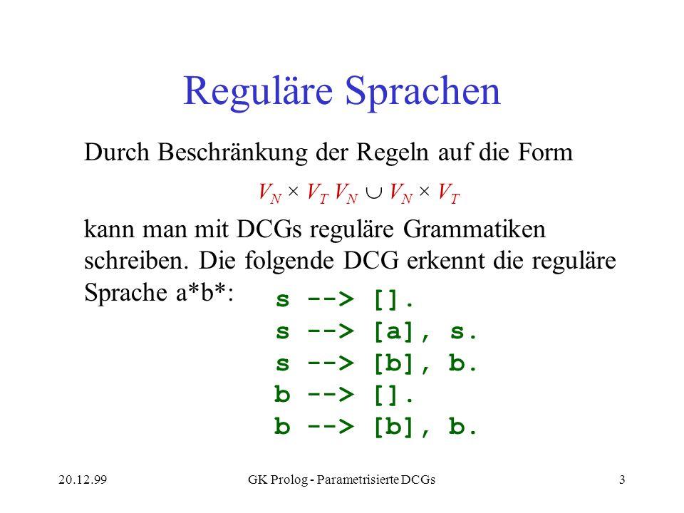 20.12.99GK Prolog - Parametrisierte DCGs3 Reguläre Sprachen Durch Beschränkung der Regeln auf die Form V N × V T V N V N × V T kann man mit DCGs regul