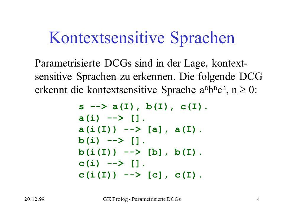 20.12.99GK Prolog - Parametrisierte DCGs4 Kontextsensitive Sprachen Parametrisierte DCGs sind in der Lage, kontext- sensitive Sprachen zu erkennen. Di