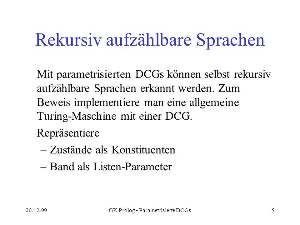 20.12.99GK Prolog - Parametrisierte DCGs5 Rekursiv aufzählbare Sprachen Mit parametrisierten DCGs können selbst rekursiv aufzählbare Sprachen erkannt