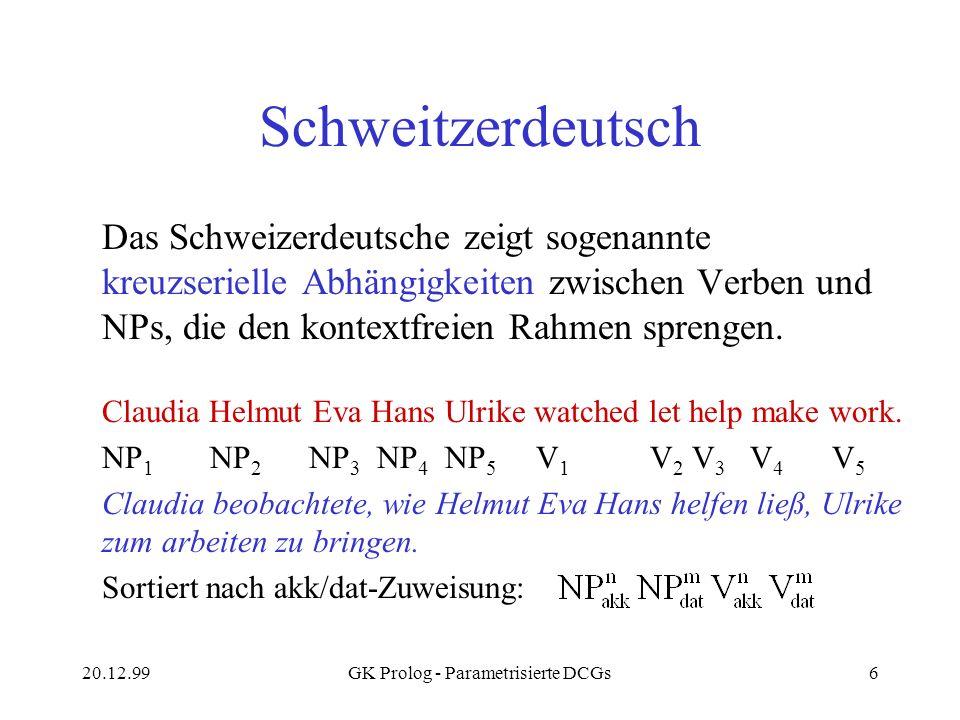 20.12.99GK Prolog - Parametrisierte DCGs6 Schweitzerdeutsch Das Schweizerdeutsche zeigt sogenannte kreuzserielle Abhängigkeiten zwischen Verben und NP