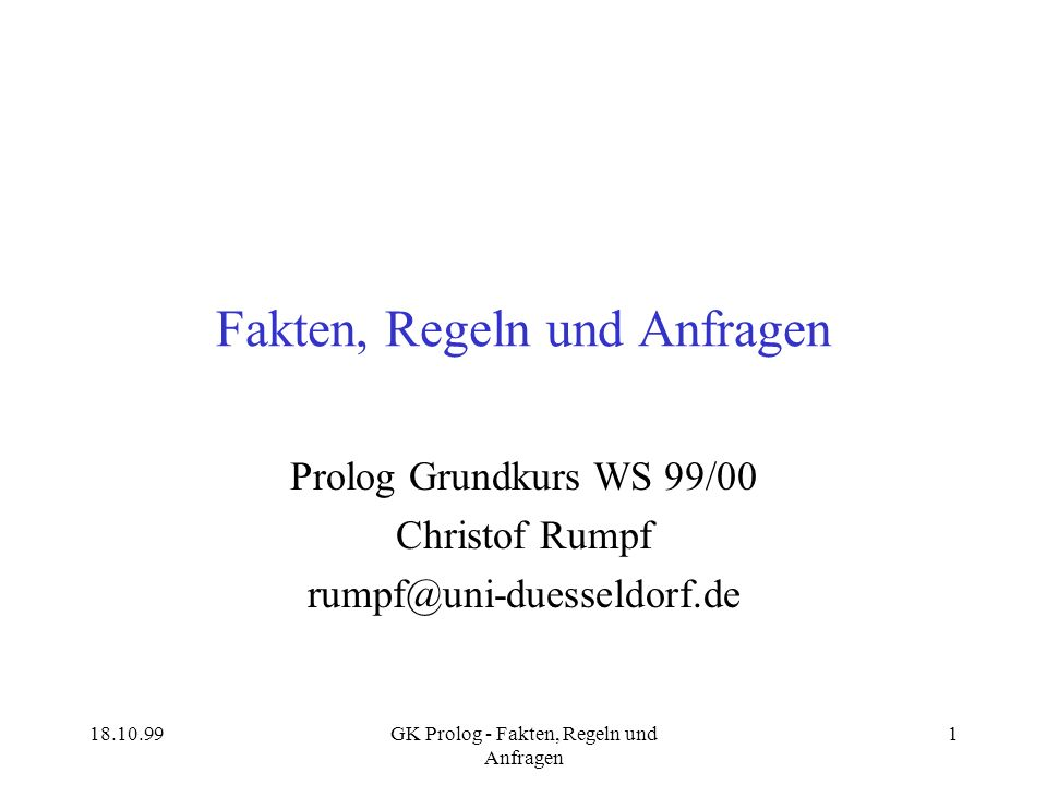 18.10.99GK Prolog - Fakten, Regeln und Anfragen 1 Fakten, Regeln und Anfragen Prolog Grundkurs WS 99/00 Christof Rumpf rumpf@uni-duesseldorf.de