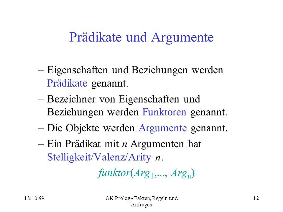 18.10.99GK Prolog - Fakten, Regeln und Anfragen 12 Prädikate und Argumente –Eigenschaften und Beziehungen werden Prädikate genannt. –Bezeichner von Ei