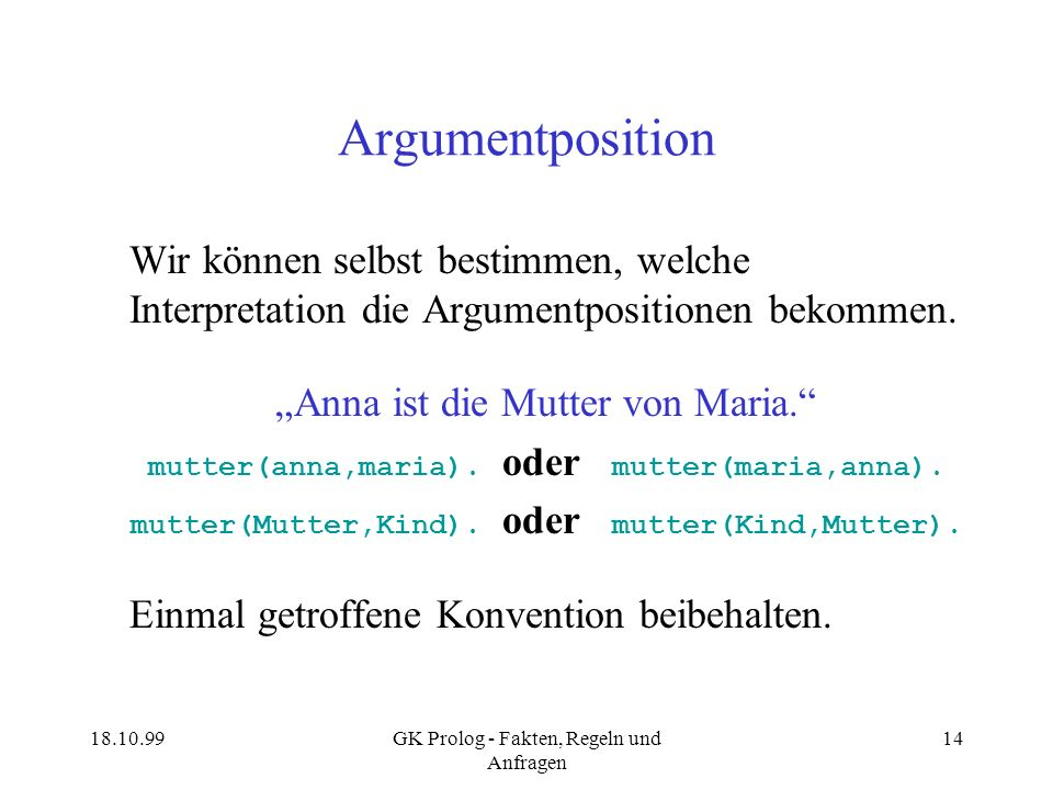 18.10.99GK Prolog - Fakten, Regeln und Anfragen 14 Argumentposition Wir können selbst bestimmen, welche Interpretation die Argumentpositionen bekommen