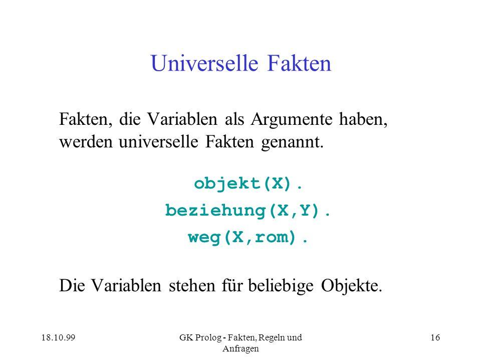 18.10.99GK Prolog - Fakten, Regeln und Anfragen 16 Universelle Fakten Fakten, die Variablen als Argumente haben, werden universelle Fakten genannt. ob
