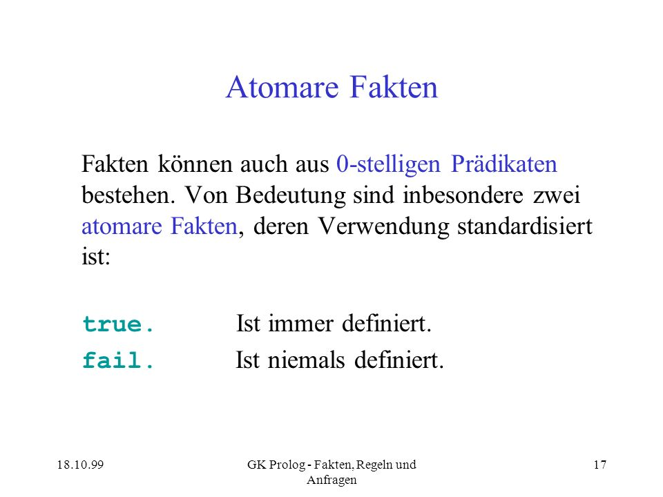 18.10.99GK Prolog - Fakten, Regeln und Anfragen 17 Atomare Fakten Fakten können auch aus 0-stelligen Prädikaten bestehen. Von Bedeutung sind inbesonde