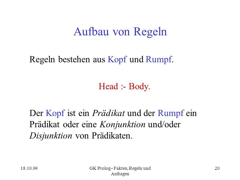 18.10.99GK Prolog - Fakten, Regeln und Anfragen 20 Aufbau von Regeln Regeln bestehen aus Kopf und Rumpf. Head :- Body. Der Kopf ist ein Prädikat und d