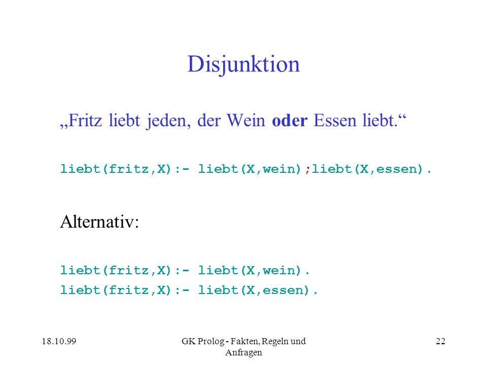 18.10.99GK Prolog - Fakten, Regeln und Anfragen 22 Disjunktion Fritz liebt jeden, der Wein oder Essen liebt. liebt(fritz,X):- liebt(X,wein);liebt(X,es