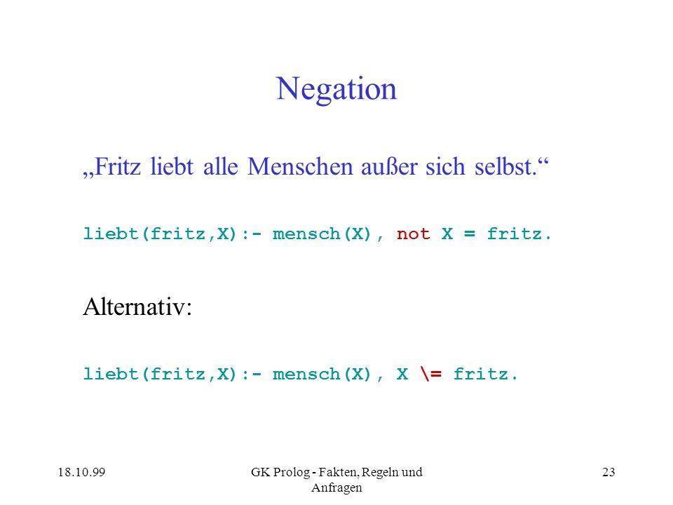 18.10.99GK Prolog - Fakten, Regeln und Anfragen 23 Negation Fritz liebt alle Menschen außer sich selbst. liebt(fritz,X):- mensch(X), not X = fritz. Al