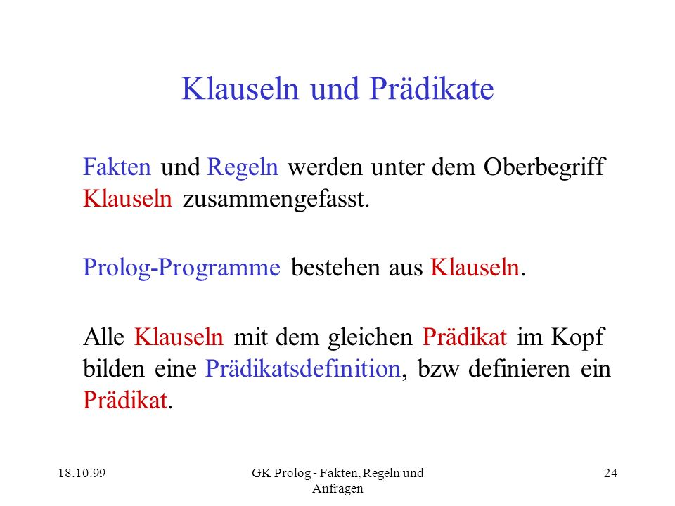 18.10.99GK Prolog - Fakten, Regeln und Anfragen 24 Klauseln und Prädikate Fakten und Regeln werden unter dem Oberbegriff Klauseln zusammengefasst. Pro