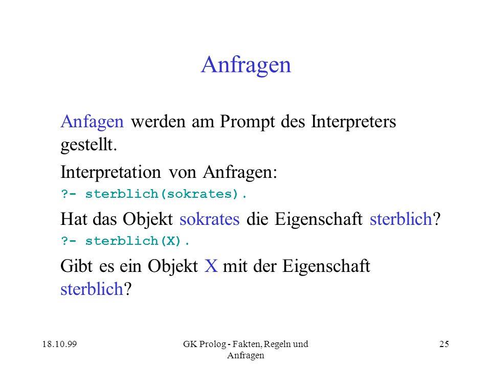 18.10.99GK Prolog - Fakten, Regeln und Anfragen 25 Anfragen Anfagen werden am Prompt des Interpreters gestellt. Interpretation von Anfragen: ?- sterbl