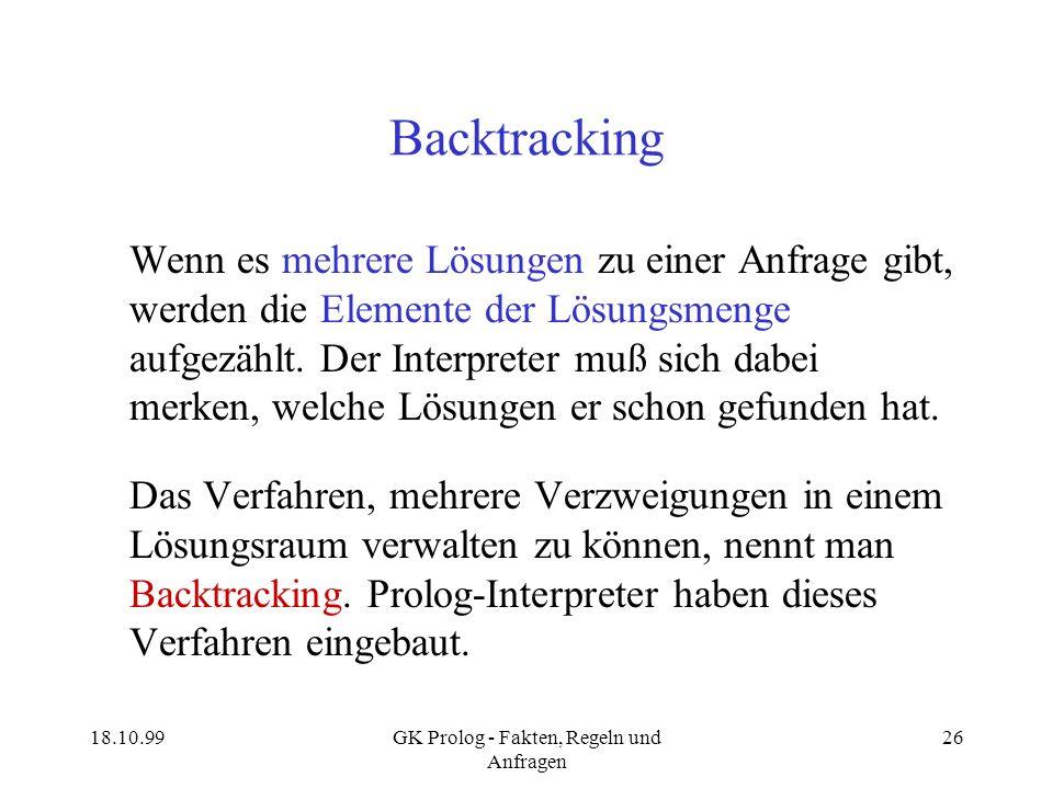 18.10.99GK Prolog - Fakten, Regeln und Anfragen 26 Backtracking Wenn es mehrere Lösungen zu einer Anfrage gibt, werden die Elemente der Lösungsmenge a