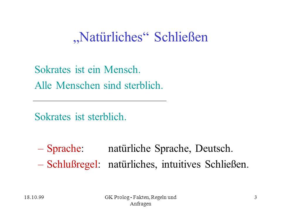 18.10.99GK Prolog - Fakten, Regeln und Anfragen 3 Natürliches Schließen Sokrates ist ein Mensch. Alle Menschen sind sterblich. Sokrates ist sterblich.
