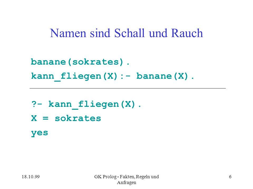 18.10.99GK Prolog - Fakten, Regeln und Anfragen 6 Namen sind Schall und Rauch banane(sokrates). kann_fliegen(X):- banane(X). ?- kann_fliegen(X). X = s