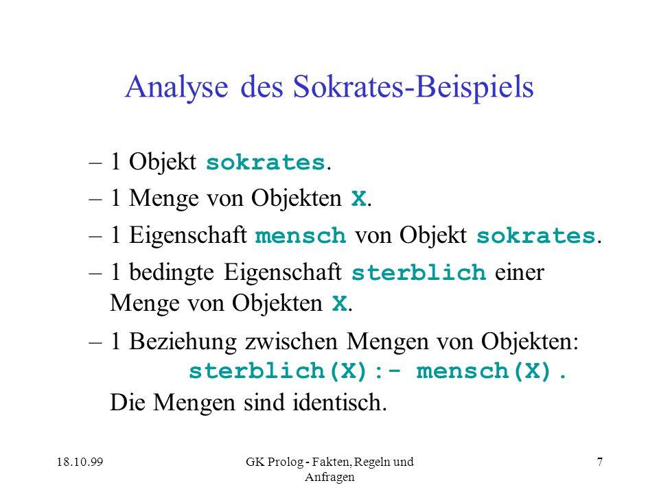 18.10.99GK Prolog - Fakten, Regeln und Anfragen 7 Analyse des Sokrates-Beispiels –1 Objekt sokrates. –1 Menge von Objekten X. –1 Eigenschaft mensch vo