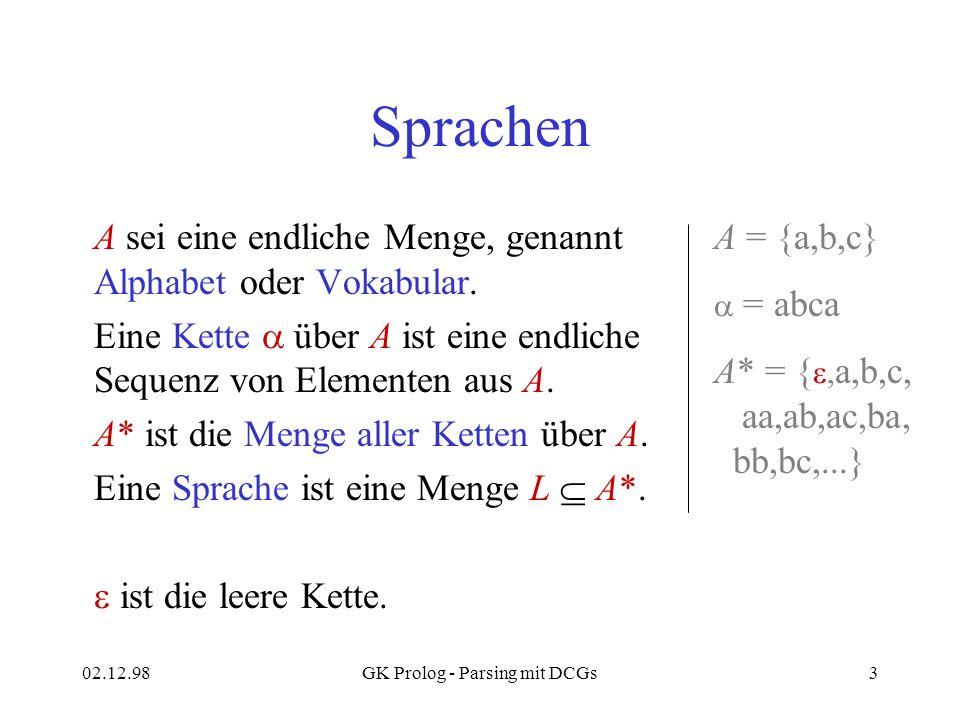 02.12.98GK Prolog - Parsing mit DCGs3 Sprachen A sei eine endliche Menge, genannt Alphabet oder Vokabular. Eine Kette über A ist eine endliche Sequenz