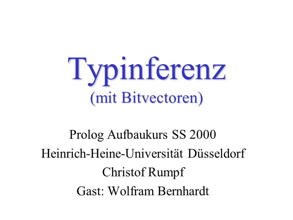 Typinferenz (mit Bitvectoren) Prolog Aufbaukurs SS 2000 Heinrich-Heine-Universität Düsseldorf Christof Rumpf Gast: Wolfram Bernhardt