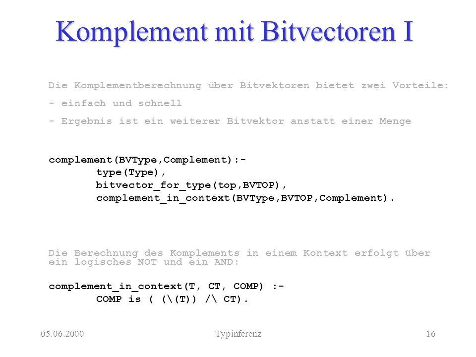 05.06.2000Typinferenz16 Komplement mit Bitvectoren I Die Komplementberechnung über Bitvektoren bietet zwei Vorteile: - einfach und schnell - Ergebnis ist ein weiterer Bitvektor anstatt einer Menge complement(BVType,Complement):- type(Type), bitvector_for_type(top,BVTOP), complement_in_context(BVType,BVTOP,Complement).