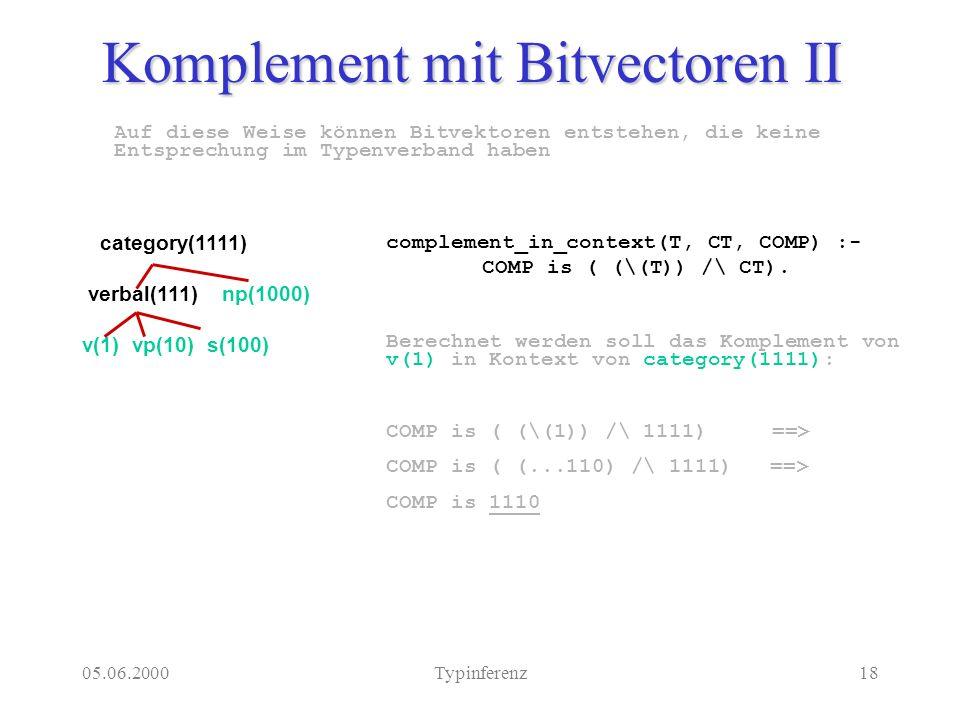 05.06.2000Typinferenz18 Auf diese Weise können Bitvektoren entstehen, die keine Entsprechung im Typenverband haben Komplement mit Bitvectoren II category(1111) verbal(111) np(1000) v(1) vp(10) s(100) complement_in_context(T, CT, COMP) :- COMP is ( (\(T)) /\ CT).