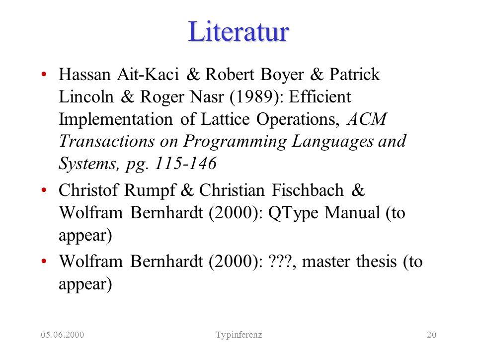 05.06.2000Typinferenz20Literatur Hassan Ait-Kaci & Robert Boyer & Patrick Lincoln & Roger Nasr (1989): Efficient Implementation of Lattice Operations,