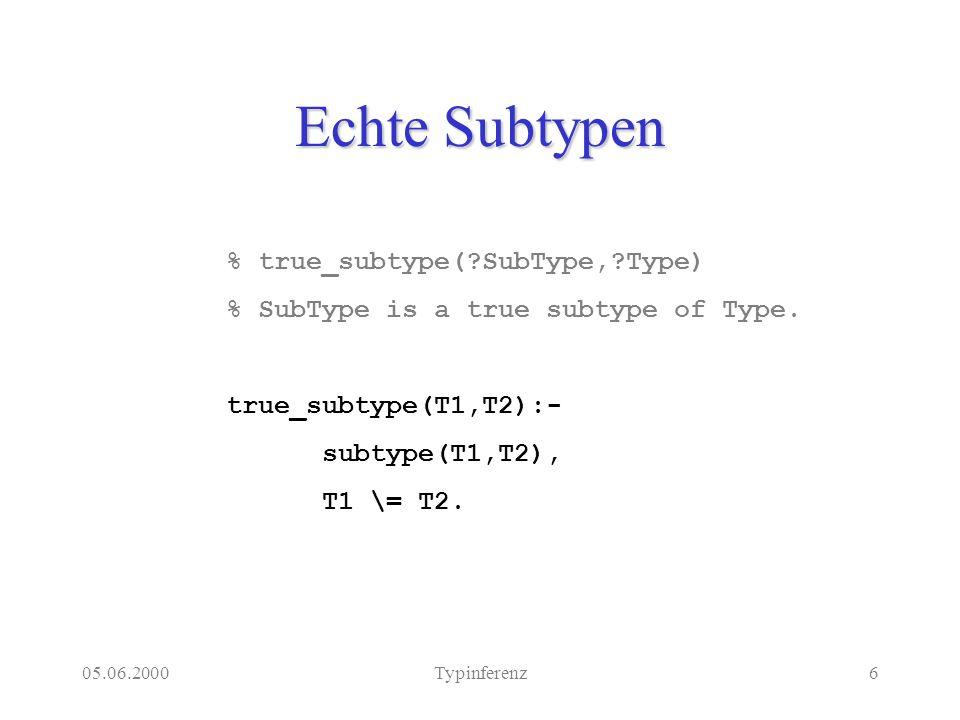 05.06.2000Typinferenz6 Echte Subtypen % true_subtype(?SubType,?Type) % SubType is a true subtype of Type. true_subtype(T1,T2):- subtype(T1,T2), T1 \=