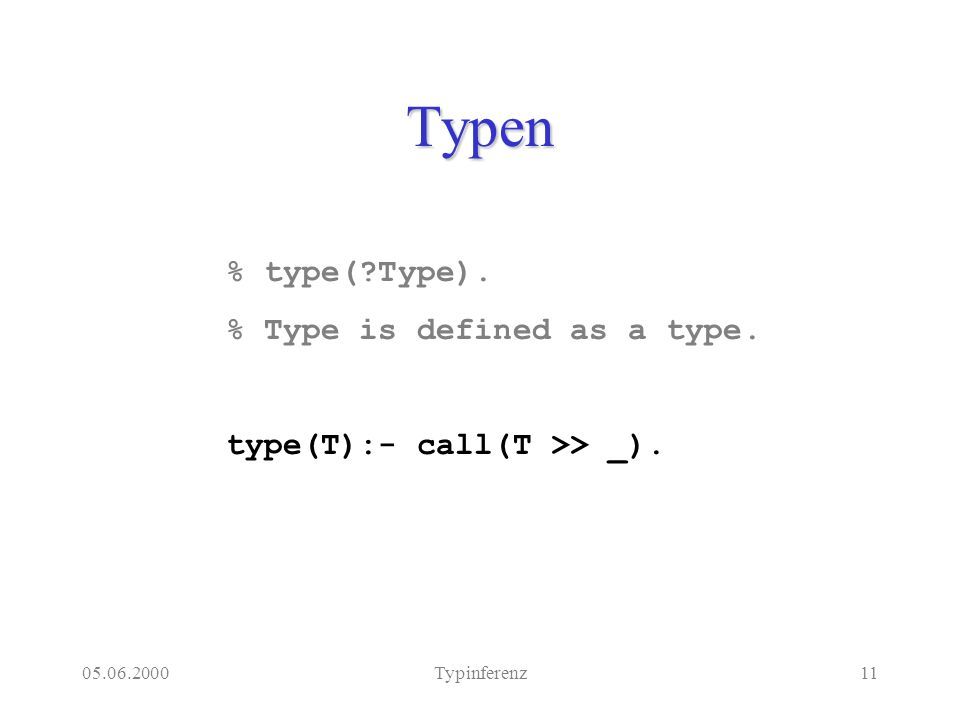 05.06.2000Typinferenz11 Typen % type(?Type). % Type is defined as a type. type(T):- call(T >> _).