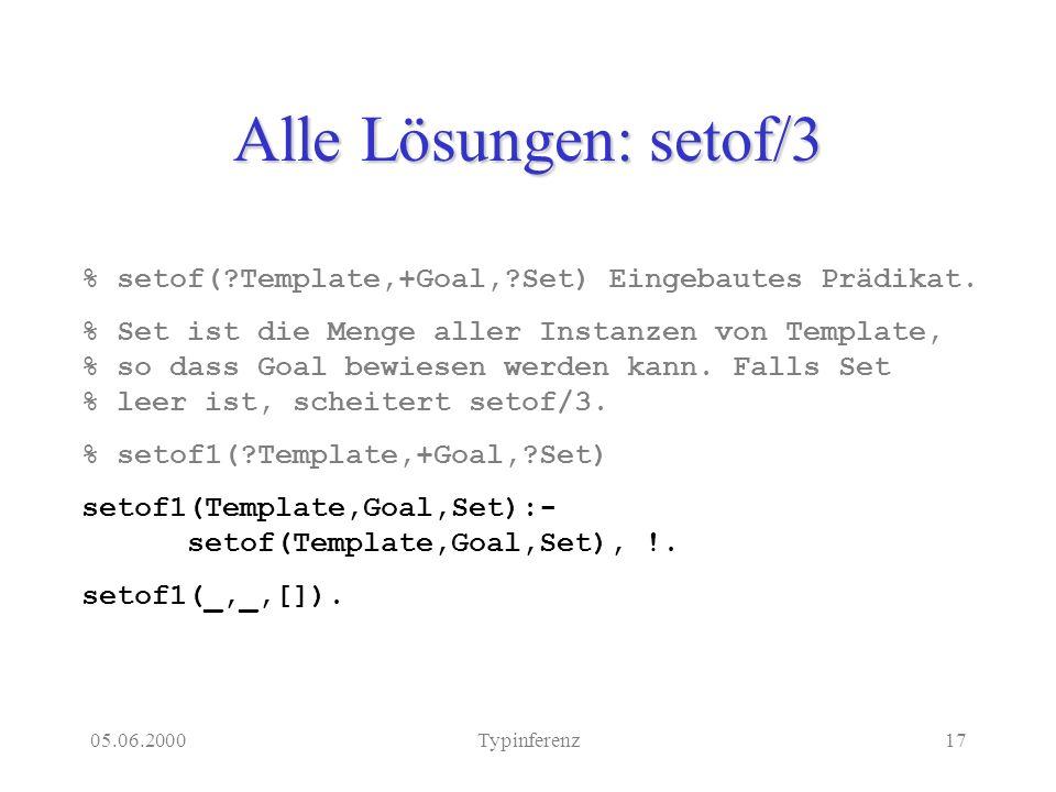 05.06.2000Typinferenz17 Alle Lösungen: setof/3 % setof( Template,+Goal, Set) Eingebautes Prädikat.