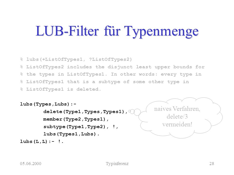 05.06.2000Typinferenz28 LUB-Filter für Typenmenge % lubs(+ListOfTypes1, ?ListOfTypes2) % ListOfTypes2 includes the disjunct least upper bounds for % t