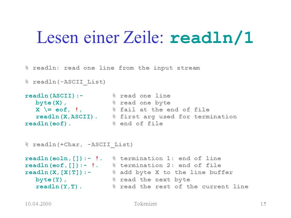 10.04.2000Tokenizer15 Lesen einer Zeile: readln/1 % readln: read one line from the input stream % readln(-ASCII_List) readln(ASCII):-% read one line byte(X),% read one byte X \= eof, !,% fail at the end of file readln(X,ASCII).% first arg used for termination readln(eof).% end of file % readln(+Char, -ASCII_List) readln(eoln,[]):- !.% termination 1: end of line readln(eof,[]):- !.% termination 2: end of file readln(X,[X|T]):-% add byte X to the line buffer byte(Y),% read the next byte readln(Y,T).% read the rest of the current line