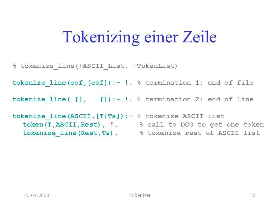 10.04.2000Tokenizer16 Tokenizing einer Zeile % tokenize_line(+ASCII_List, -TokenList) tokenize_line(eof,[eof]):- !.
