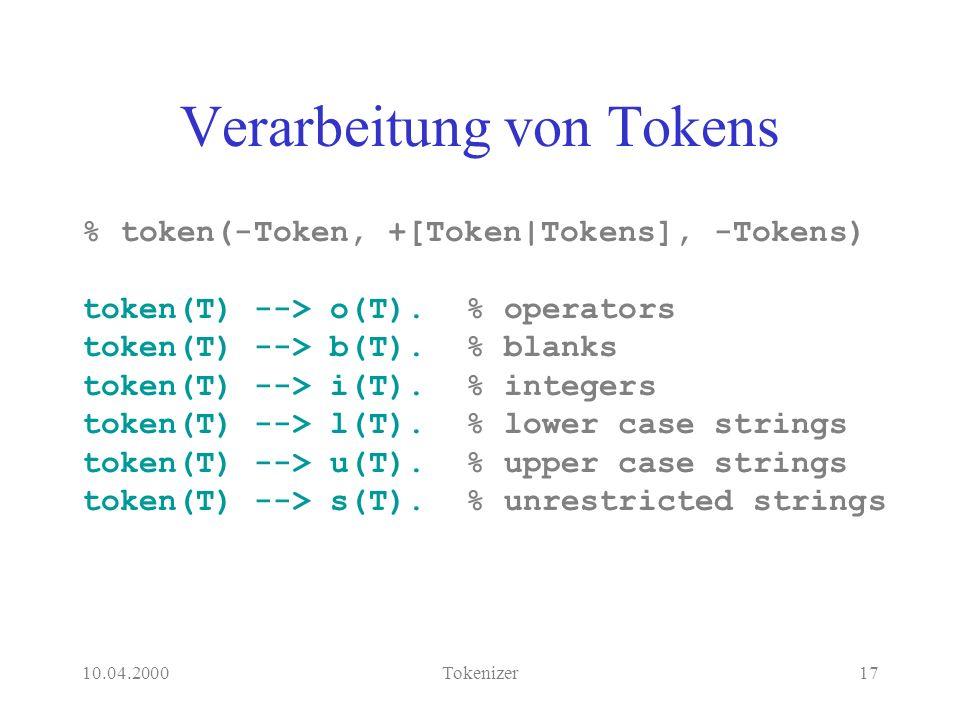 10.04.2000Tokenizer17 Verarbeitung von Tokens % token(-Token, +[Token|Tokens], -Tokens) token(T) --> o(T).% operators token(T) --> b(T).% blanks token(T) --> i(T).% integers token(T) --> l(T).% lower case strings token(T) --> u(T).% upper case strings token(T) --> s(T).% unrestricted strings