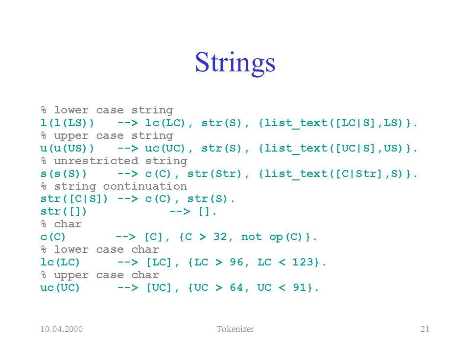10.04.2000Tokenizer21 Strings % lower case string l(l(LS)) --> lc(LC), str(S), {list_text([LC|S],LS)}.