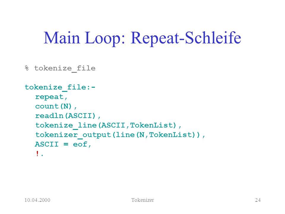 10.04.2000Tokenizer24 Main Loop: Repeat-Schleife % tokenize_file tokenize_file:- repeat, count(N), readln(ASCII), tokenize_line(ASCII,TokenList), tokenizer_output(line(N,TokenList)), ASCII = eof, !.
