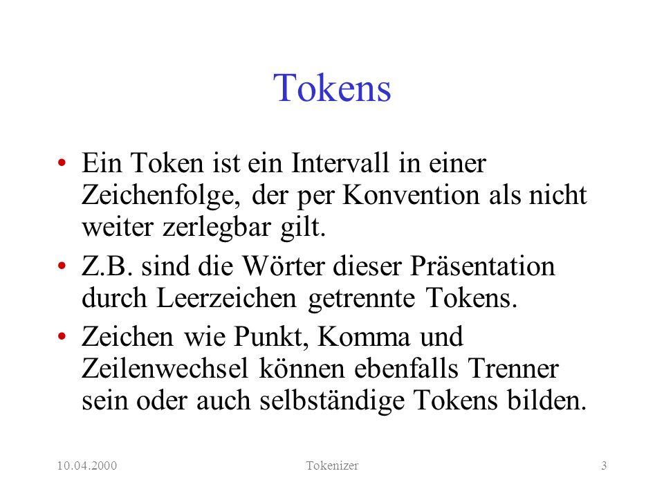 10.04.2000Tokenizer3 Tokens Ein Token ist ein Intervall in einer Zeichenfolge, der per Konvention als nicht weiter zerlegbar gilt.