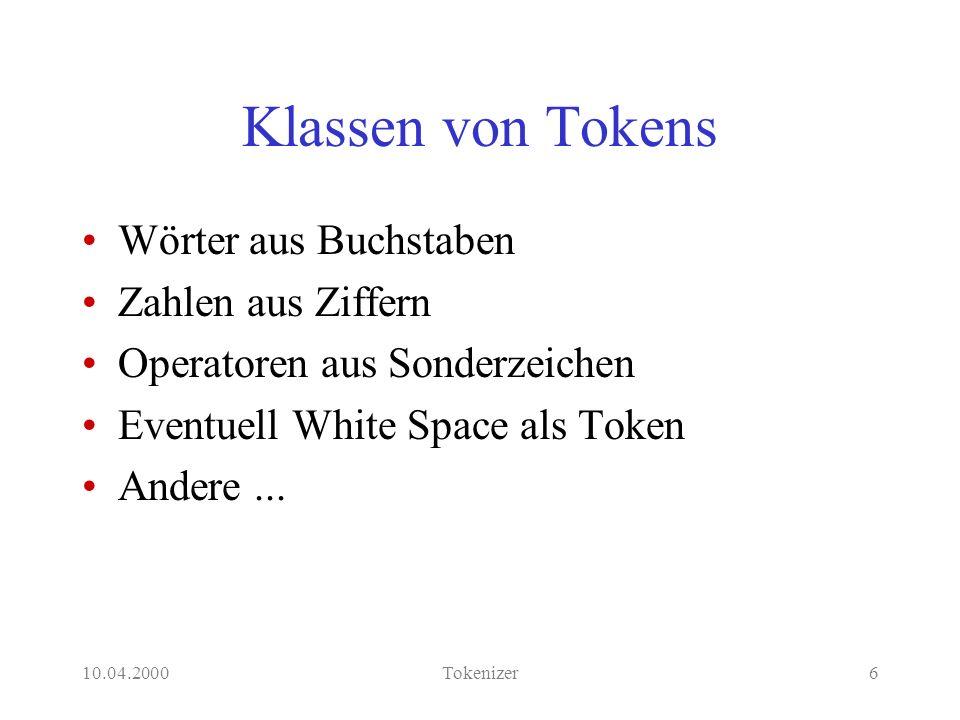 10.04.2000Tokenizer17 Verarbeitung von Tokens % token(-Token, +[Token Tokens], -Tokens) token(T) --> o(T).% operators token(T) --> b(T).% blanks token(T) --> i(T).% integers token(T) --> l(T).% lower case strings token(T) --> u(T).% upper case strings token(T) --> s(T).% unrestricted strings