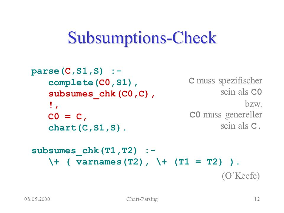 08.05.2000Chart-Parsing12 Subsumptions-Check parse(C,S1,S) :- complete(C0,S1), subsumes_chk(C0,C), !, C0 = C, chart(C,S1,S).