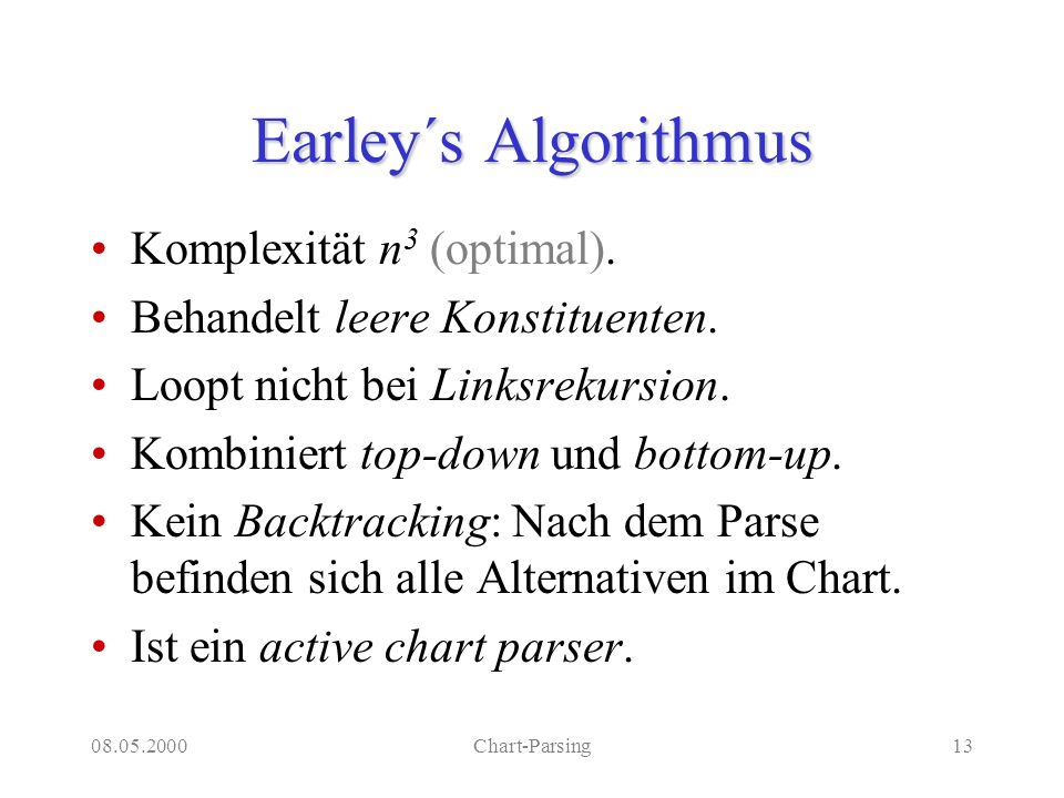 08.05.2000Chart-Parsing13 Earley´s Algorithmus Komplexität n 3 (optimal). Behandelt leere Konstituenten. Loopt nicht bei Linksrekursion. Kombiniert to