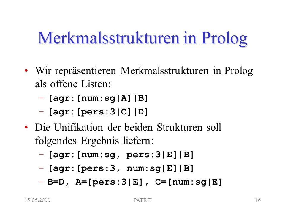 15.05.2000PATR II16 Merkmalsstrukturen in Prolog Wir repräsentieren Merkmalsstrukturen in Prolog als offene Listen: –[agr:[num:sg|A]|B] –[agr:[pers:3|C]|D] Die Unifikation der beiden Strukturen soll folgendes Ergebnis liefern: –[agr:[num:sg, pers:3|E]|B] –[agr:[pers:3, num:sg|E]|B] –B=D, A=[pers:3|E], C=[num:sg|E]