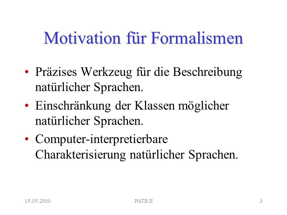 15.05.2000PATR II3 Motivation für Formalismen Präzises Werkzeug für die Beschreibung natürlicher Sprachen.