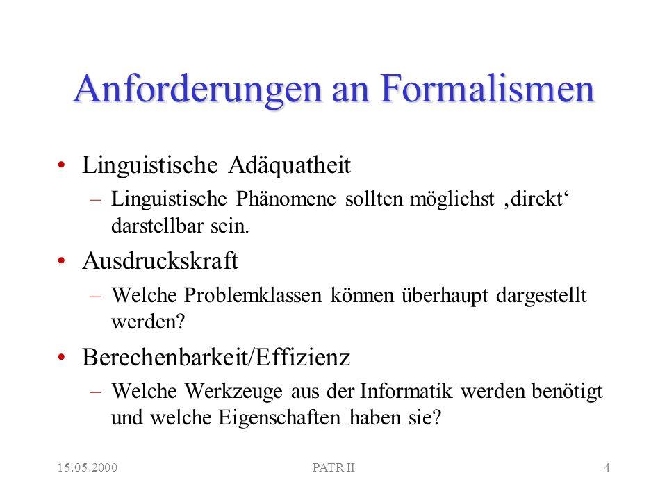 15.05.2000PATR II4 Anforderungen an Formalismen Linguistische Adäquatheit –Linguistische Phänomene sollten möglichst direkt darstellbar sein.