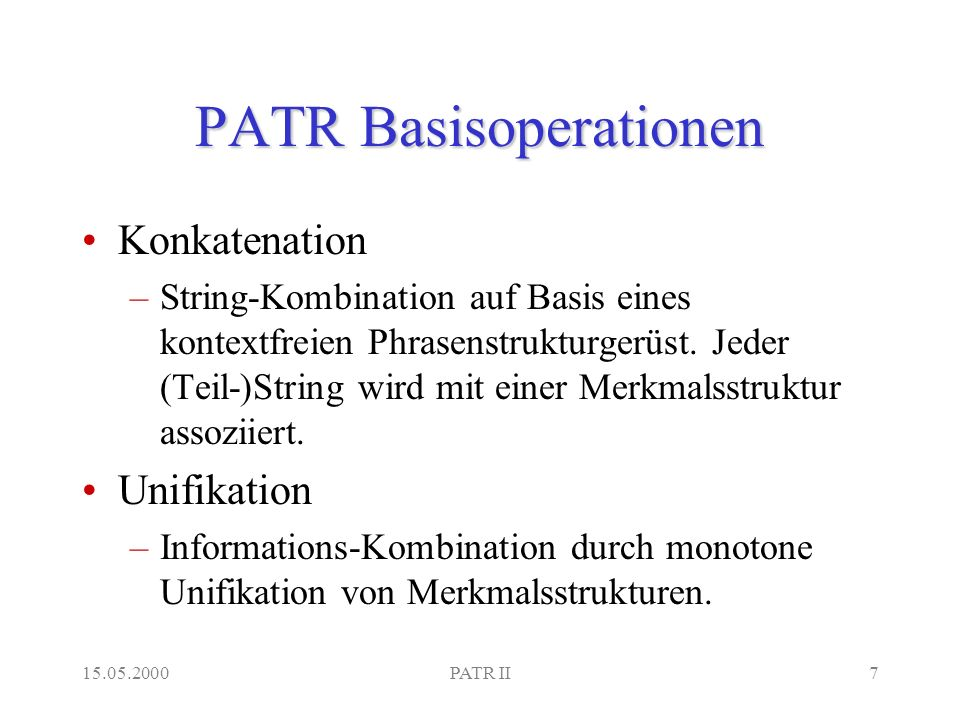 15.05.2000PATR II7 PATR Basisoperationen Konkatenation –String-Kombination auf Basis eines kontextfreien Phrasenstrukturgerüst.