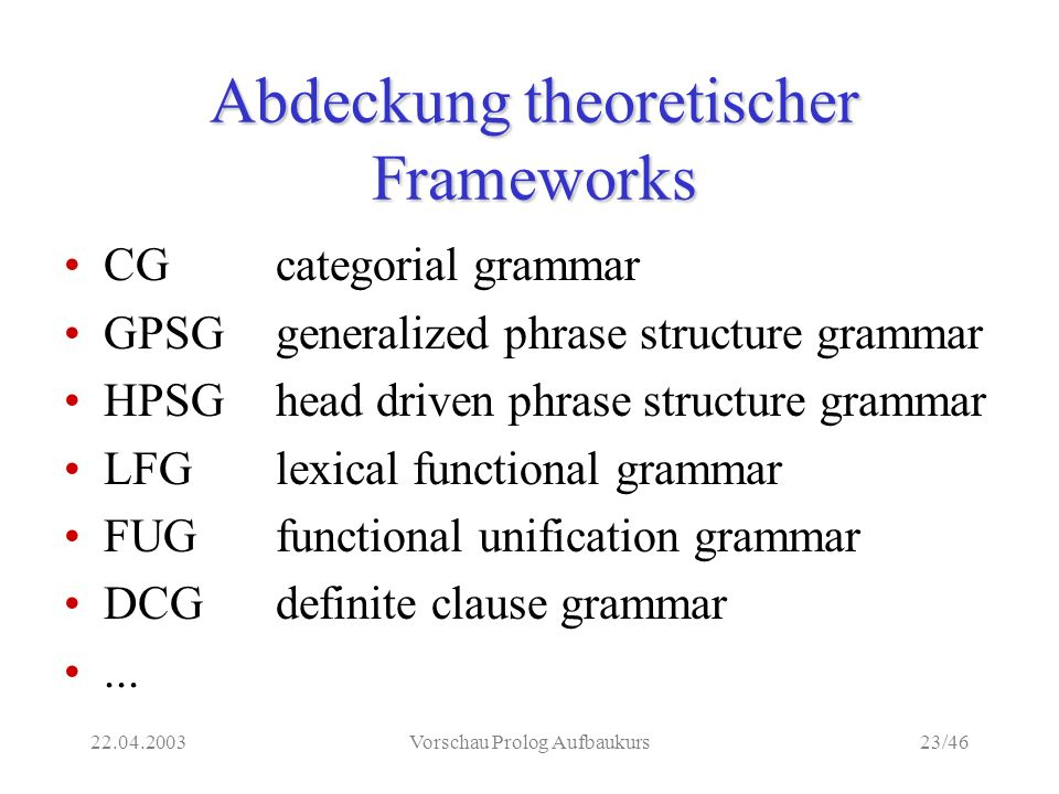 22.04.2003Vorschau Prolog Aufbaukurs23/46 Abdeckung theoretischer Frameworks CG categorial grammar GPSGgeneralized phrase structure grammar HPSGhead driven phrase structure grammar LFGlexical functional grammar FUGfunctional unification grammar DCGdefinite clause grammar...