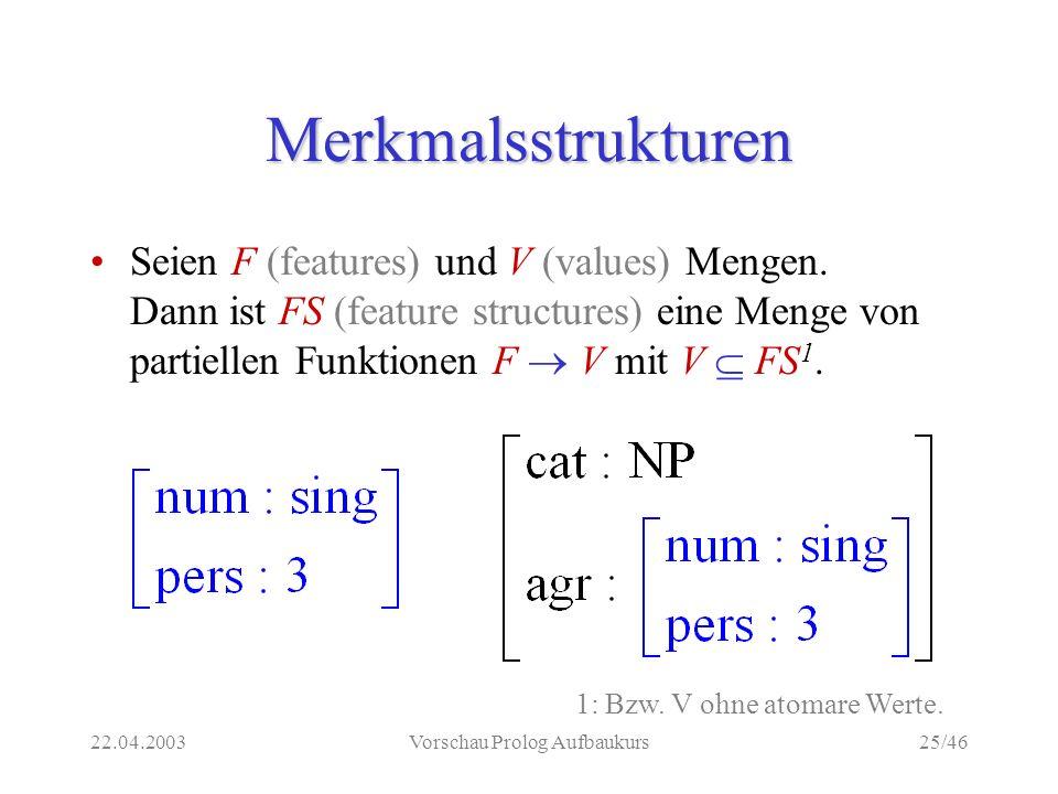 22.04.2003Vorschau Prolog Aufbaukurs25/46 Merkmalsstrukturen Seien F (features) und V (values) Mengen.