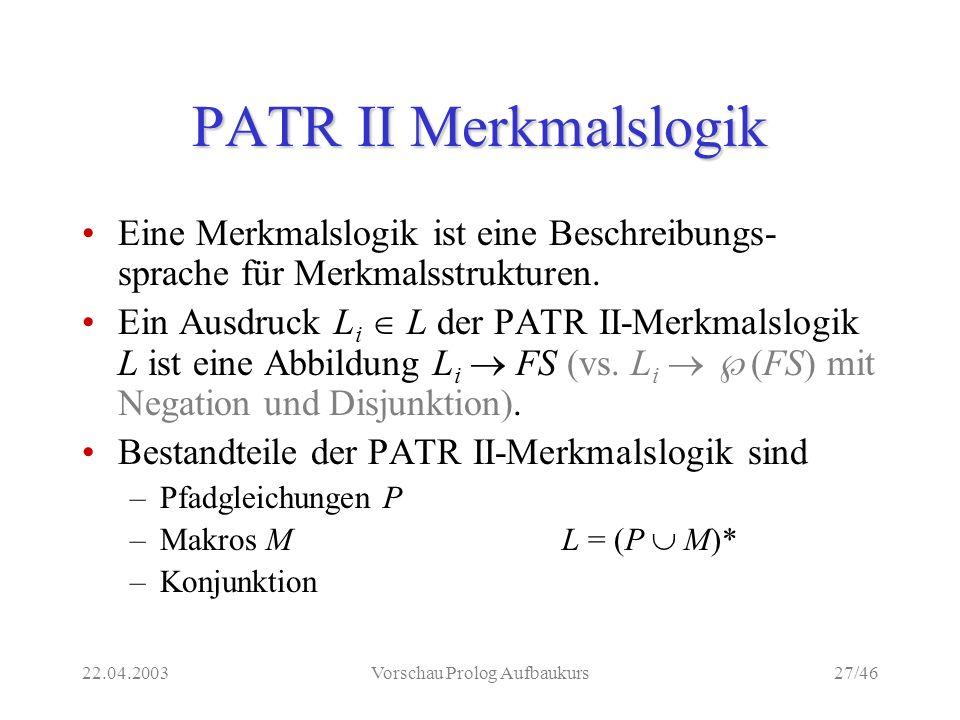 22.04.2003Vorschau Prolog Aufbaukurs27/46 PATR II Merkmalslogik Eine Merkmalslogik ist eine Beschreibungs- sprache für Merkmalsstrukturen.