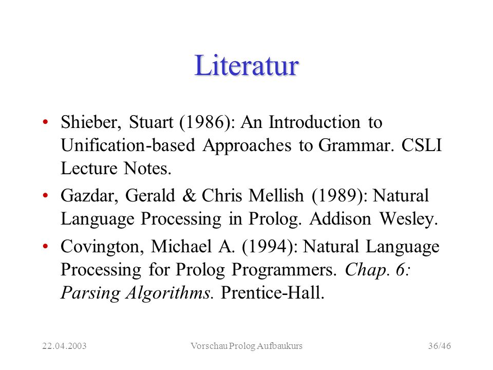 22.04.2003Vorschau Prolog Aufbaukurs36/46 Literatur Shieber, Stuart (1986): An Introduction to Unification-based Approaches to Grammar.